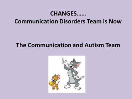CHANGES…… Communication Disorders Team is Now The Communication and Autism Team CHANGES…… Communication Disorders Team is Now The Communication and Autism.