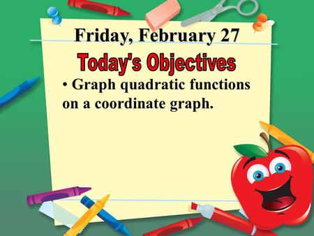 Friday, February 27 Graph quadratic functions on a coordinate graph.