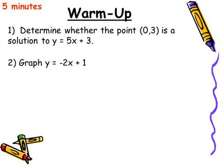 Warm-Up 1) Determine whether the point (0,3) is a solution to y = 5x + 3. 5 minutes 2) Graph y = -2x + 1.