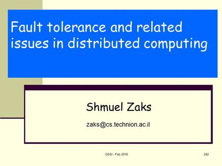 Fault tolerance and related issues in distributed computing Shmuel Zaks GSSI - Feb 2016242.