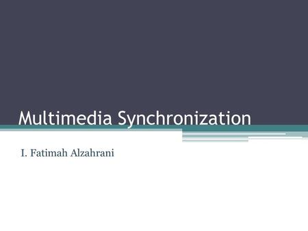 Multimedia Synchronization I. Fatimah Alzahrani. Definitions Multimedia System : A system or application that supports the integrated processing of several.