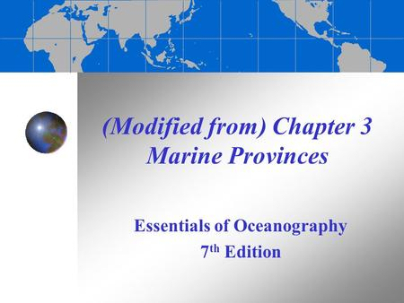 (Modified from) Chapter 3 Marine Provinces Essentials of Oceanography 7 th Edition.