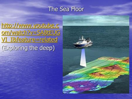 The Sea Floor  om/watch?v=SA8tEUG VI_I&feature=related  om/watch?v=SA8tEUG VI_I&feature=related (Exploring the.