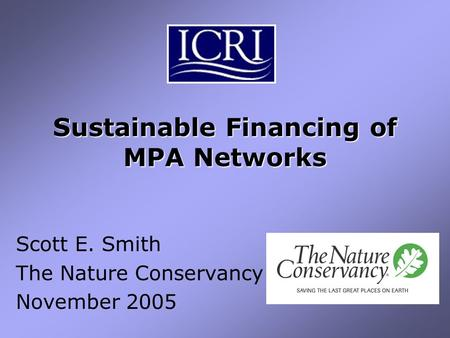 Sustainable Financing of MPA Networks Scott E. Smith The Nature Conservancy November 2005.