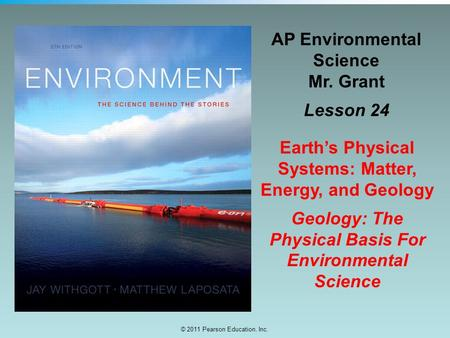 © 2011 Pearson Education, Inc. AP Environmental Science Mr. Grant Lesson 24 Earth's Physical Systems: Matter, Energy, and Geology Geology: The Physical.