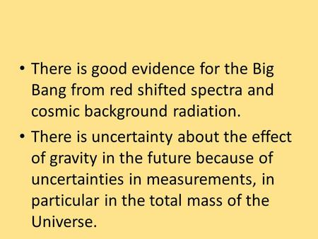 There is good evidence for the Big Bang from red shifted spectra and cosmic background radiation. There is uncertainty about the effect of gravity in the.
