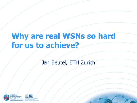 Why are real WSNs so hard for us to achieve? Jan Beutel, ETH Zurich.