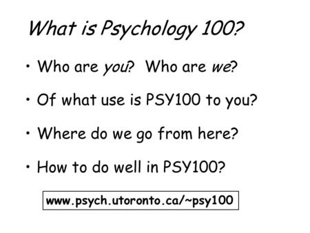 What is Psychology 100? Who are you? Who are we? Of what use is PSY100 to you? Where do we go from here? How to do well in PSY100? www.psych.utoronto.ca/~psy100.