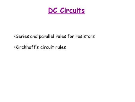 DC Circuits Series and parallel rules for resistors Kirchhoff's circuit rules.