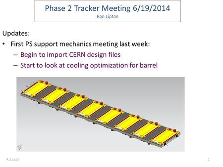 Phase 2 Tracker Meeting 6/19/2014 Ron Lipton Updates: First PS support mechanics meeting last week: – Begin to import CERN design files – Start to look.