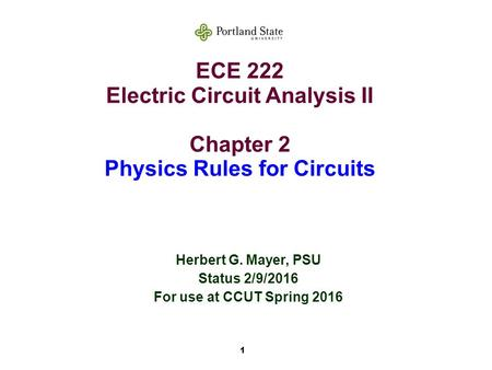 1 ECE 222 Electric Circuit Analysis II Chapter 2 Physics Rules for Circuits Herbert G. Mayer, PSU Status 2/9/2016 For use at CCUT Spring 2016.