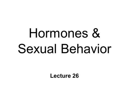 Hormones & Sexual Behavior Lecture 26. Sexual Behavior: Rats n Controlled by sex hormones n Female l Proceptive ear wiggling, darting, hopping l Receptive.
