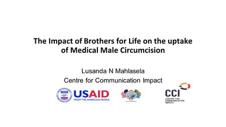 The Impact of Brothers for Life on the uptake of Medical Male Circumcision Lusanda N Mahlasela Centre for Communication Impact.