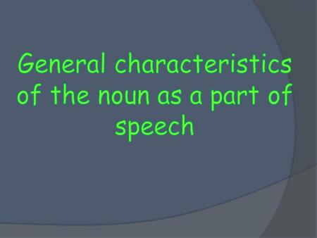 General characteristics As any other part of speech, the noun can be characterized by three criteria:  Semantic (the meaning)  Morphological (the form.