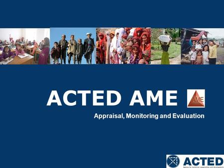 ACTED AME Appraisal, Monitoring and Evaluation. Summary 1/ ACTED AME department 2/ AME Responsibilities 3/ AME throughout project cycle 4/ Involvement.