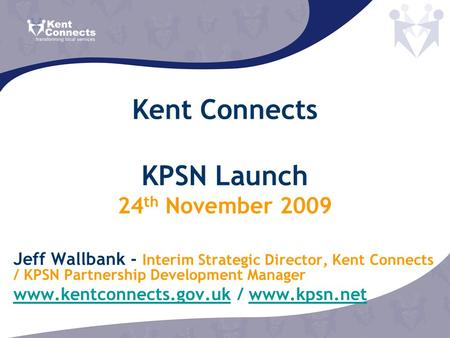 Kent Connects KPSN Launch 24 th November 2009 Jeff Wallbank - Interim Strategic Director, Kent Connects / KPSN Partnership Development Manager www.kentconnects.gov.ukwww.kentconnects.gov.uk.