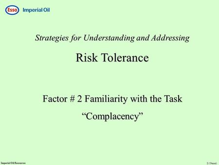 "Imperial Oil Resources D.J.Fennell Strategies for Understanding and Addressing Risk Tolerance Factor # 2 Familiarity with the Task ""Complacency"""