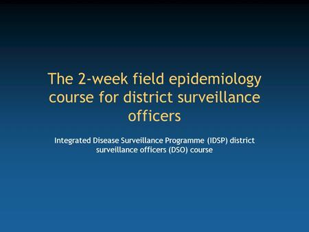 The 2-week <strong>field</strong> epidemiology course for district surveillance officers Integrated Disease Surveillance Programme (IDSP) district surveillance officers.