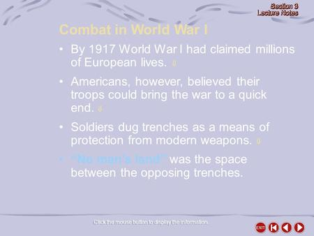 Combat in World War I Click the mouse button to display the information. By 1917 World War I had claimed millions of European lives.  Americans, however,