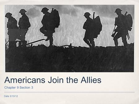 Date 3/13/12 Americans Join the Allies Chapter 9 Section 3.