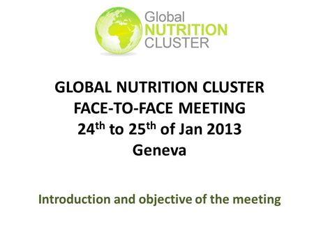 GLOBAL NUTRITION CLUSTER FACE-TO-FACE MEETING 24 th to 25 th of Jan 2013 Geneva Introduction and objective of the meeting.