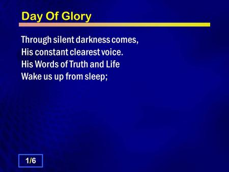 Day Of Glory Through silent darkness comes, His constant clearest voice. His Words of Truth and Life Wake us up from sleep; 1/61/6.