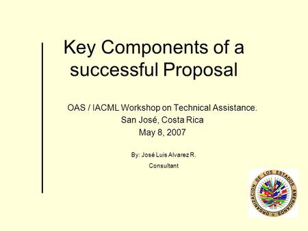 Key Components of a successful Proposal OAS / IACML Workshop on Technical Assistance. San José, Costa Rica May 8, 2007 By: José Luis Alvarez R. Consultant.