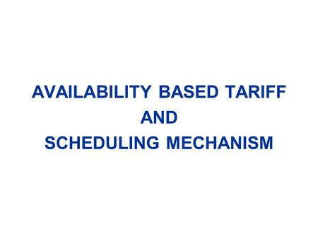 AVAILABILITY BASED TARIFF AND SCHEDULING MECHANISM.