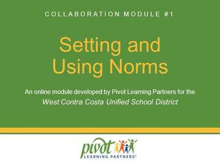 COLLABORATION MODULE #1 Setting and Using Norms An online module developed by Pivot Learning Partners for the West Contra Costa Unified School District.