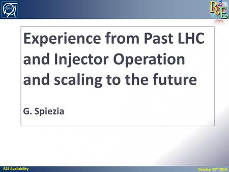 R2E Availability October 15 th 2014 Experience from Past LHC and Injector Operation and scaling to the future G. Spiezia.