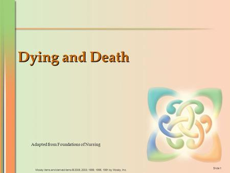 Mosby items and derived items © 2006, 2003, 1999, 1995, 1991 by Mosby, Inc. Slide 1 Dying and Death Adapted from Foundations of Nursing.