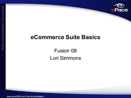 Www.pace2020.com | See the possibilities… eCommerce Suite Basics Fusion 08 Lori Simmons.
