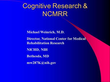 Cognitive Research & NCMRR Michael Weinrich, M.D. Director, National Center for Medical Rehabilitation Research NICHD, NIH Bethesda, MD