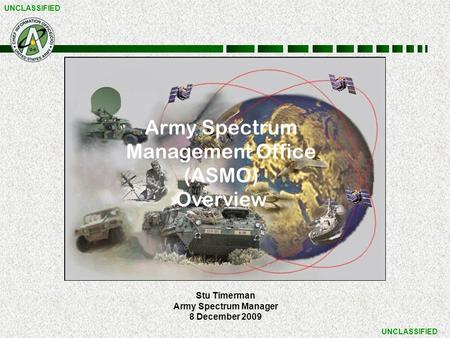 UNCLASSIFIED Stu Timerman Army Spectrum Manager 8 December 2009 Army Spectrum Management Office (ASMO) Overview.