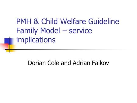 PMH & Child Welfare Guideline Family Model – service implications Dorian Cole and Adrian Falkov.