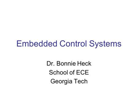 Embedded Control Systems Dr. Bonnie Heck School of ECE Georgia Tech.