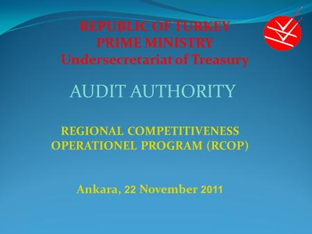 REPUBLIC OF TURKEY PRIME MINISTRY Undersecretariat of Treasury REGIONAL COMPETITIVENESS OPERATIONEL PROGRAM (RCOP) Ankara, 22 November 2011 AUDIT AUTHORITY.