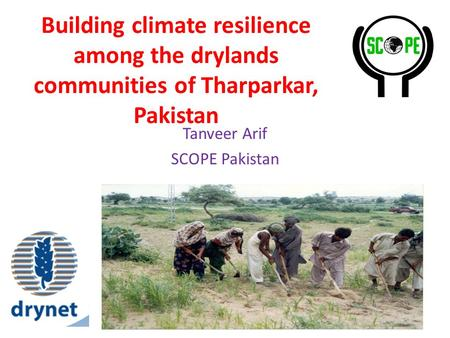 Building climate resilience among the drylands communities of Tharparkar, Pakistan Tanveer Arif SCOPE Pakistan.