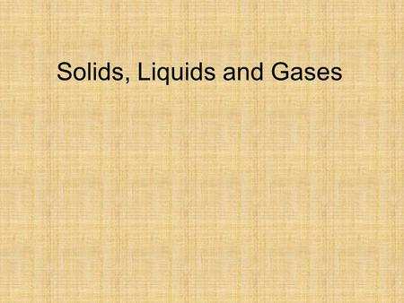 Solids, Liquids and Gases. Specification Solids, liquids and gases Change of state understand the changes that occur when a solid melts to form a liquid,