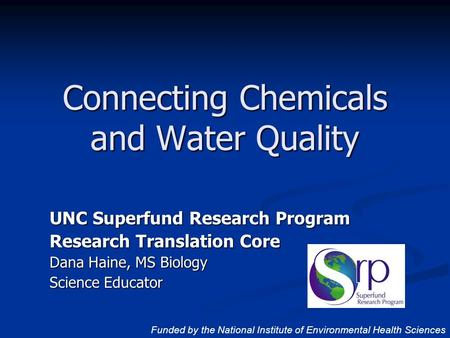 UNC Superfund Research Program Research Translation Core Dana Haine, MS Biology Science Educator Connecting Chemicals and Water Quality Funded by the National.