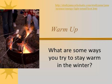 What are some ways you try to stay warm in the winter? Warm Up  /science/energy-light-sound/heat.htm.