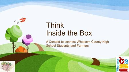 Think Inside the Box A Contest to connect Whatcom County High School Students and Farmers.