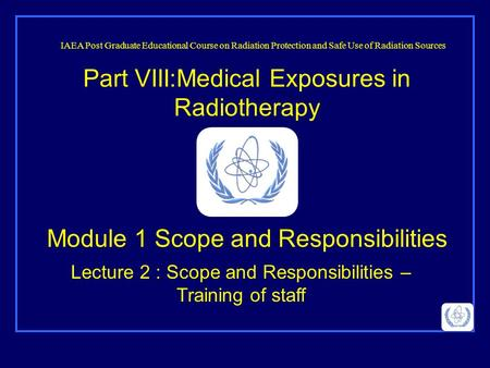 Part VIII:Medical Exposures in Radiotherapy Lecture 2 : Scope and Responsibilities – Training of staff IAEA Post Graduate Educational Course on Radiation.