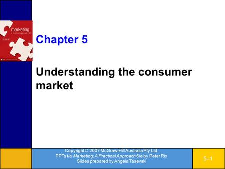 Copyright  2007 McGraw-Hill Australia Pty Ltd PPTs t/a Marketing: A Practical Approach 6/e by Peter Rix Slides prepared by Angela Tasevski 5–15–1 Chapter.