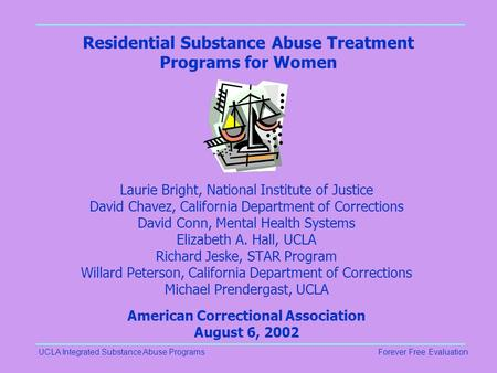 UCLA Integrated Substance Abuse ProgramsForever Free Evaluation Residential Substance Abuse Treatment Programs for Women Laurie Bright, National Institute.