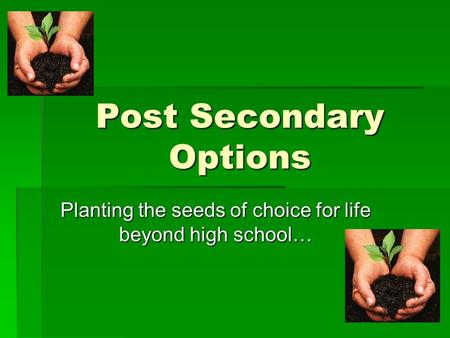Post Secondary Options Planting the seeds of choice for life beyond high school…