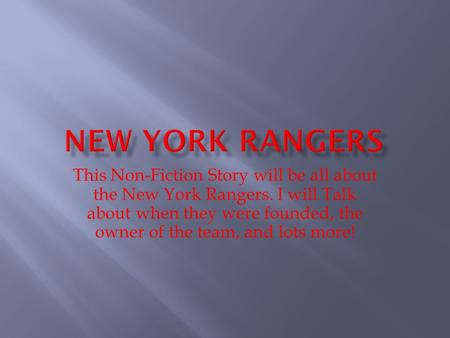 This Non-Fiction Story will be all about the New York Rangers. I will Talk about when they were founded, the owner of the team, and lots more!