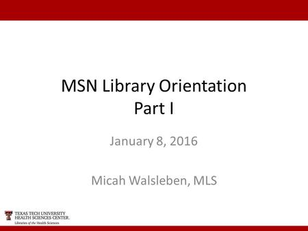 MSN Library Orientation Part I January 8, 2016 Micah Walsleben, MLS.