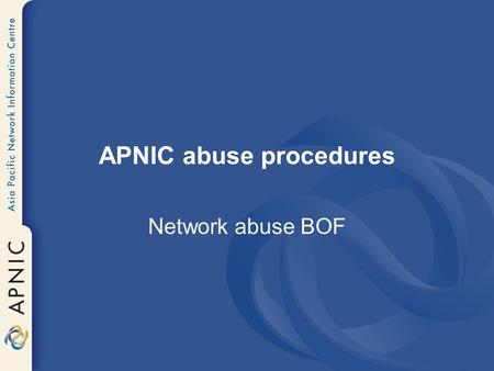 APNIC abuse procedures Network abuse BOF. Types of abuse reported Spam Hacking Viruses Identity/credit card fraud Threats and stalking.
