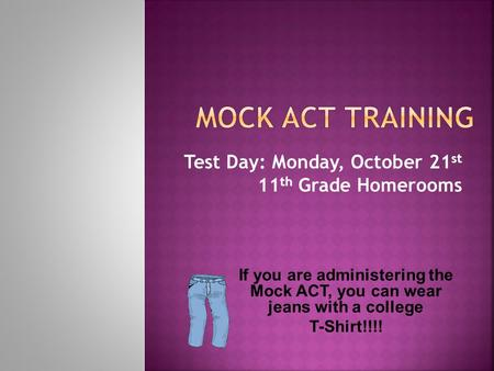 Test Day: Monday, October 21 st 11 th Grade Homerooms If you are administering the Mock ACT, you can wear jeans with a college T-Shirt!!!!